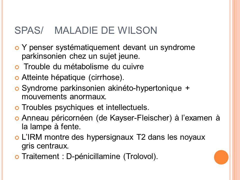 SPAS/ MALADIE DE WILSON Y penser systématiquement devant un syndrome parkinsonien chez un sujet jeune. Trouble du métabolisme du cuivre Atteinte hépat