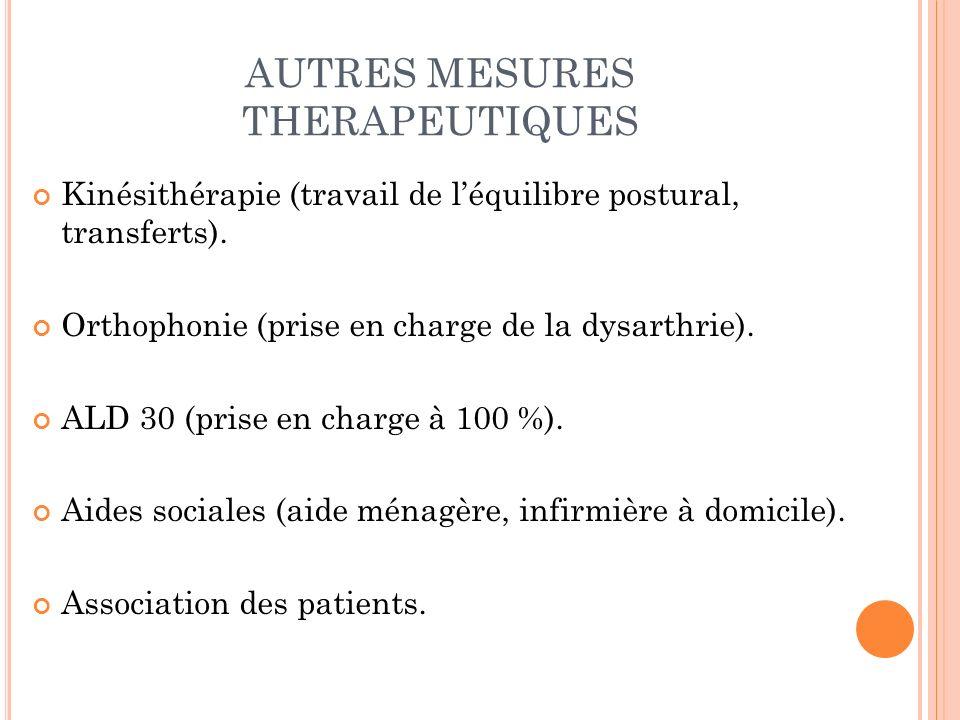 AUTRES MESURES THERAPEUTIQUES Kinésithérapie (travail de léquilibre postural, transferts). Orthophonie (prise en charge de la dysarthrie). ALD 30 (pri