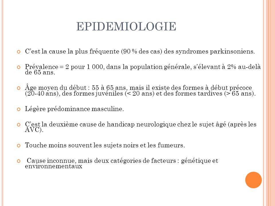 EPIDEMIOLOGIE Cest la cause la plus fréquente (90 % des cas) des syndromes parkinsoniens. Prévalence = 2 pour 1 000, dans la population générale, séle