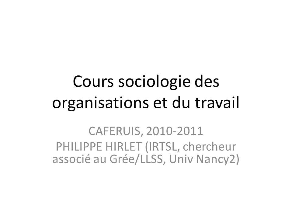 Cours sociologie des organisations et du travail CAFERUIS, 2010-2011 PHILIPPE HIRLET (IRTSL, chercheur associé au Grée/LLSS, Univ Nancy2)