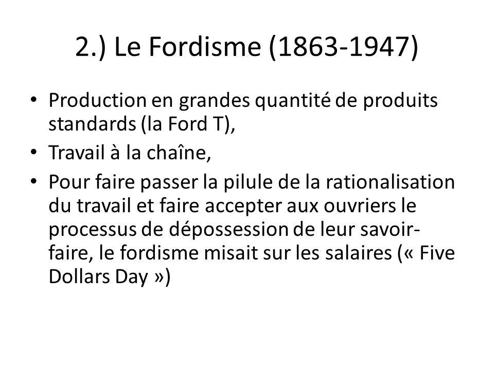 2.) Le Fordisme (1863-1947) Production en grandes quantité de produits standards (la Ford T), Travail à la chaîne, Pour faire passer la pilule de la r