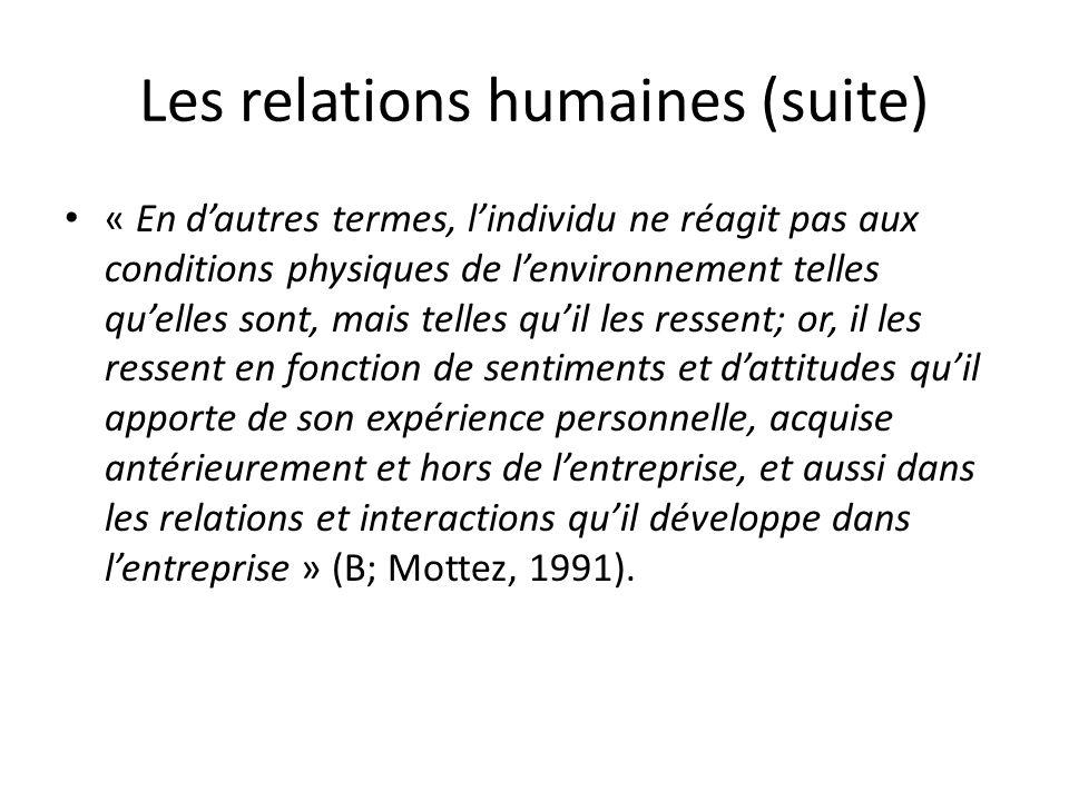 Les relations humaines (suite) « En dautres termes, lindividu ne réagit pas aux conditions physiques de lenvironnement telles quelles sont, mais telle