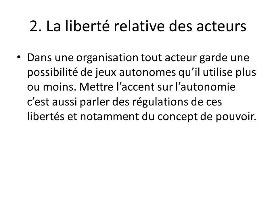 2. La liberté relative des acteurs Dans une organisation tout acteur garde une possibilité de jeux autonomes quil utilise plus ou moins. Mettre laccen