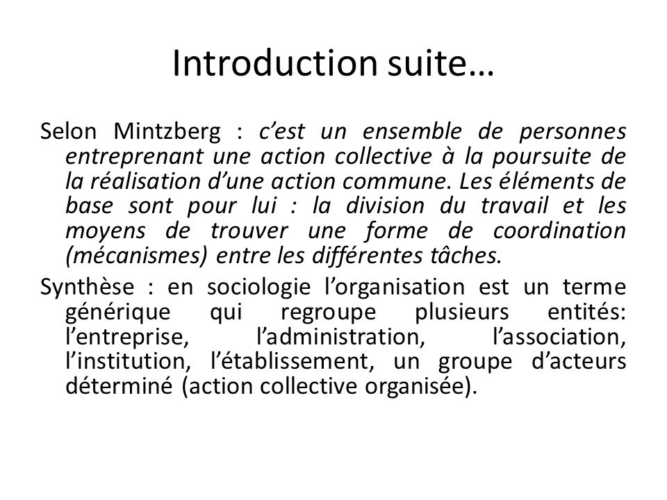Introduction suite… Selon Mintzberg : cest un ensemble de personnes entreprenant une action collective à la poursuite de la réalisation dune action co