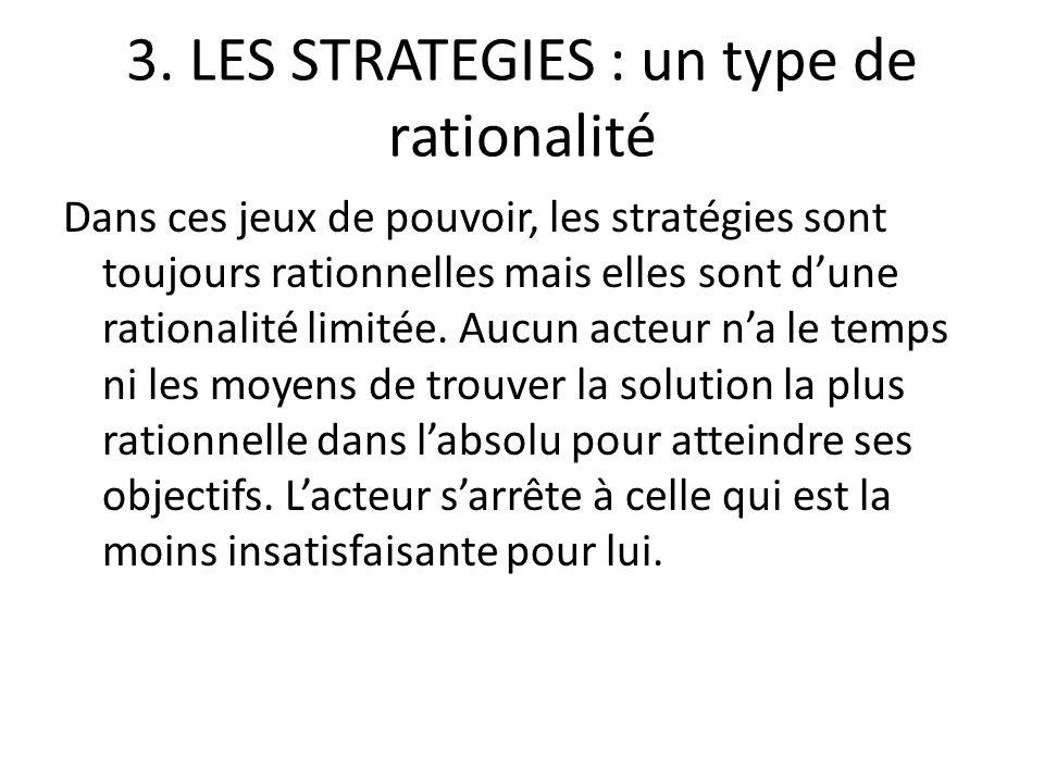 3. LES STRATEGIES : un type de rationalité Dans ces jeux de pouvoir, les stratégies sont toujours rationnelles mais elles sont dune rationalité limité