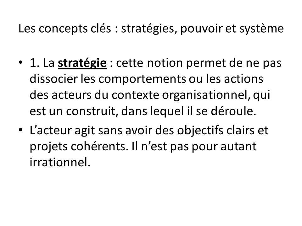 Les concepts clés : stratégies, pouvoir et système 1. La stratégie : cette notion permet de ne pas dissocier les comportements ou les actions des acte