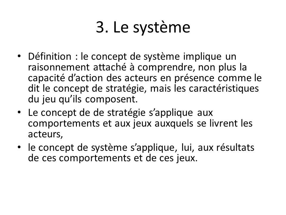 3. Le système Définition : le concept de système implique un raisonnement attaché à comprendre, non plus la capacité daction des acteurs en présence c