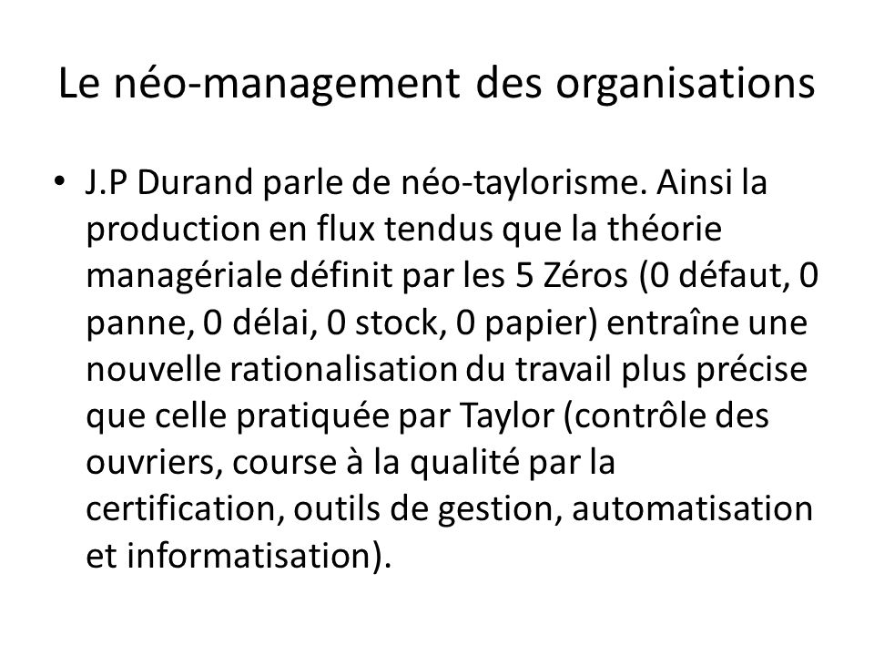 Le néo-management des organisations J.P Durand parle de néo-taylorisme. Ainsi la production en flux tendus que la théorie managériale définit par les