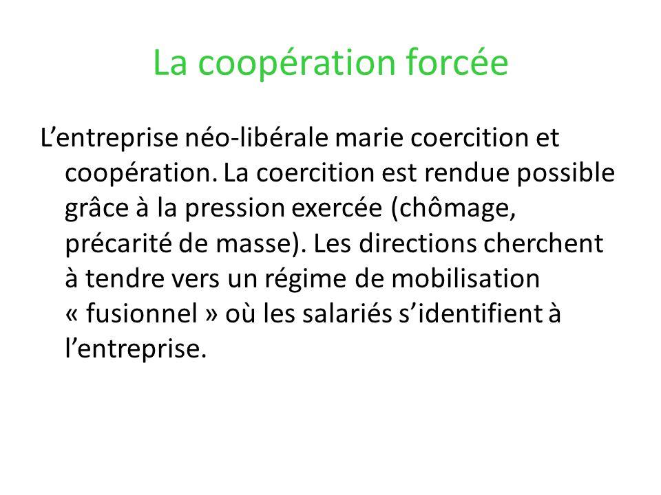 La coopération forcée Lentreprise néo-libérale marie coercition et coopération. La coercition est rendue possible grâce à la pression exercée (chômage