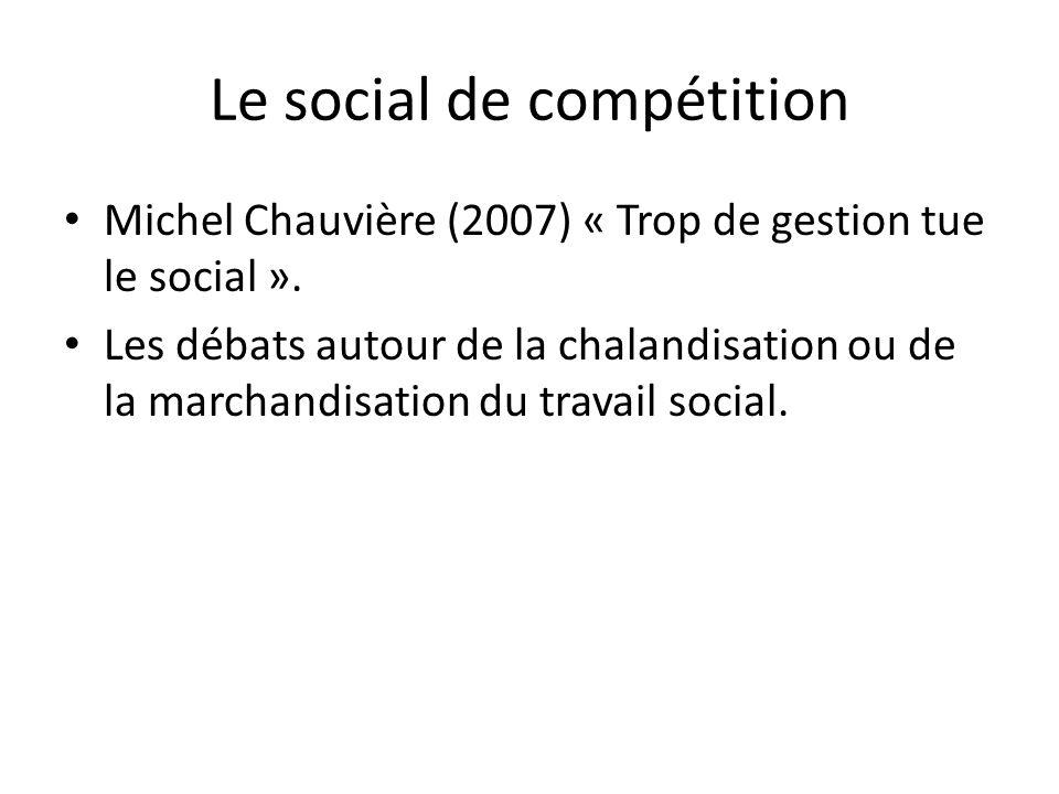 Le social de compétition Michel Chauvière (2007) « Trop de gestion tue le social ». Les débats autour de la chalandisation ou de la marchandisation du