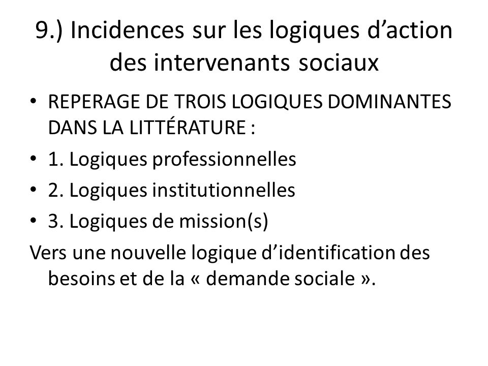 9.) Incidences sur les logiques daction des intervenants sociaux REPERAGE DE TROIS LOGIQUES DOMINANTES DANS LA LITTÉRATURE : 1. Logiques professionnel