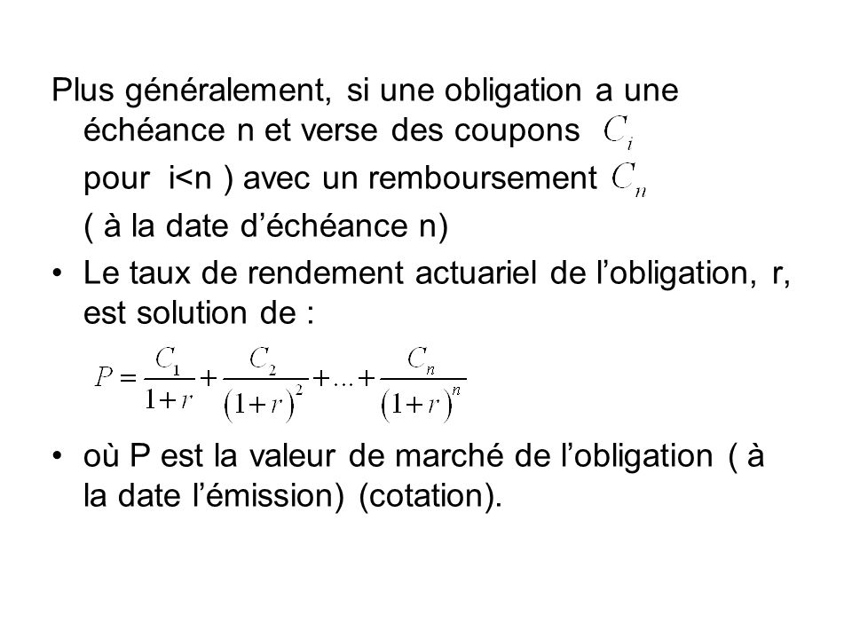Plus généralement, si une obligation a une échéance n et verse des coupons pour i<n ) avec un remboursement ( à la date déchéance n) Le taux de rendem