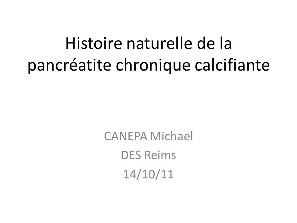 Histoire naturelle de la pancréatite chronique calcifiante CANEPA Michael DES Reims 14/10/11