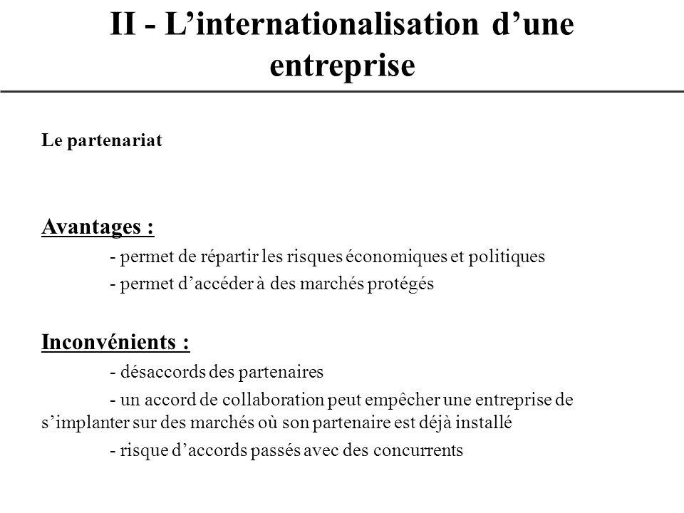 Le partenariat Avantages : - permet de répartir les risques économiques et politiques - permet daccéder à des marchés protégés Inconvénients : - désac