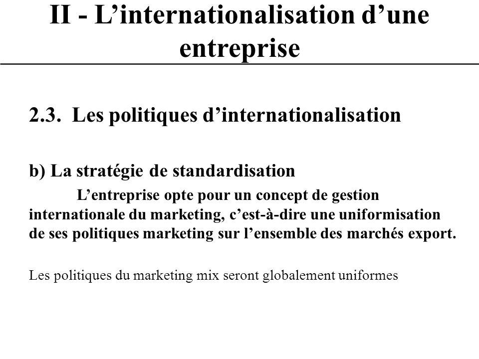 2.3. Les politiques dinternationalisation b) La stratégie de standardisation Lentreprise opte pour un concept de gestion internationale du marketing,