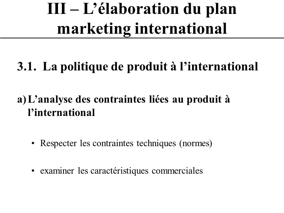 3.1. La politique de produit à linternational a)Lanalyse des contraintes liées au produit à linternational Respecter les contraintes techniques (norme