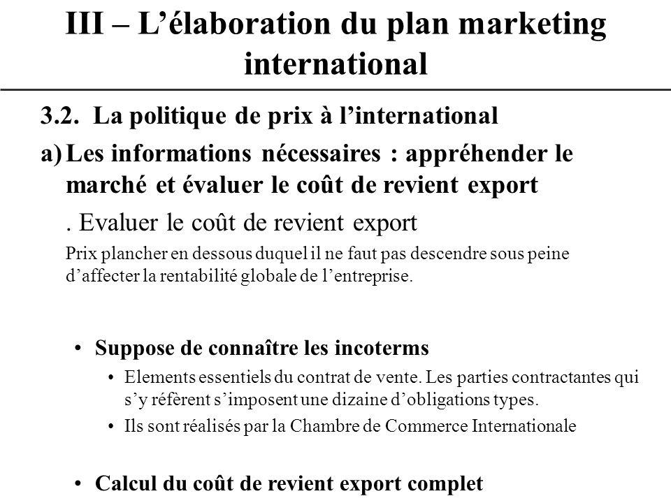 3.2. La politique de prix à linternational a)Les informations nécessaires : appréhender le marché et évaluer le coût de revient export. Evaluer le coû