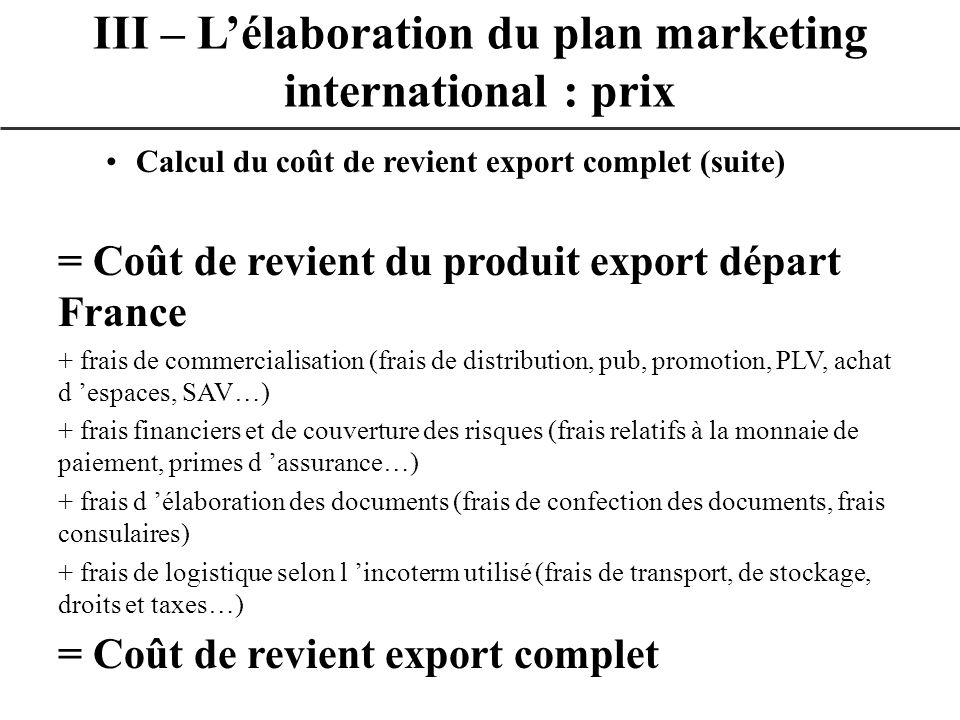 Calcul du coût de revient export complet (suite) = Coût de revient du produit export départ France + frais de commercialisation (frais de distribution
