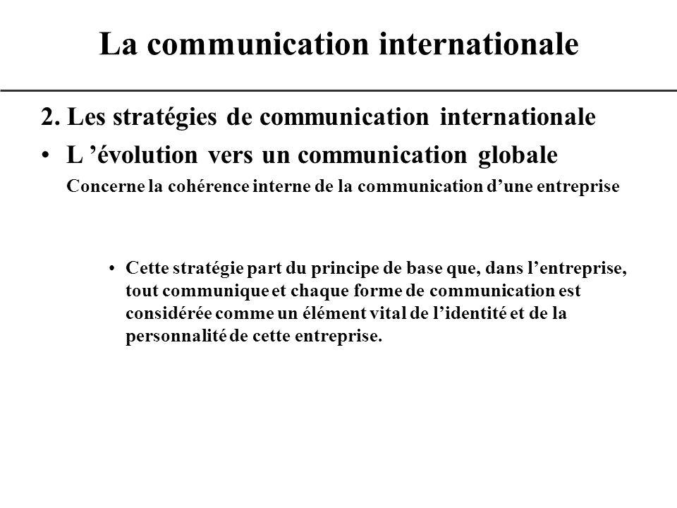 2. Les stratégies de communication internationale L évolution vers un communication globale Concerne la cohérence interne de la communication dune ent