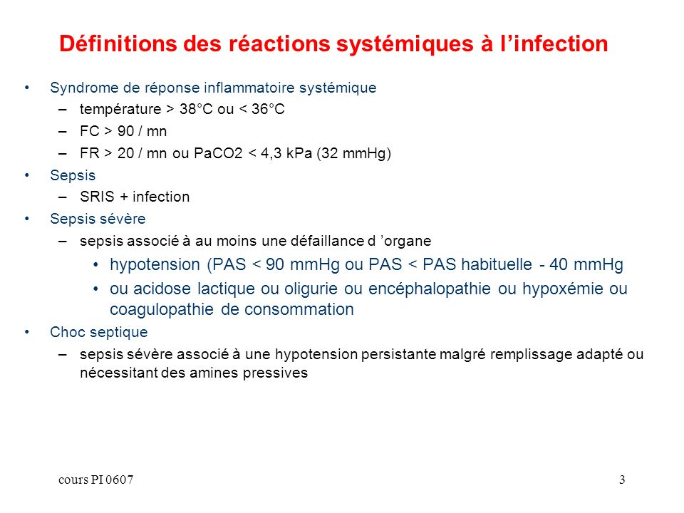 cours PI 06073 Définitions des réactions systémiques à linfection Syndrome de réponse inflammatoire systémique –température > 38°C ou < 36°C –FC > 90