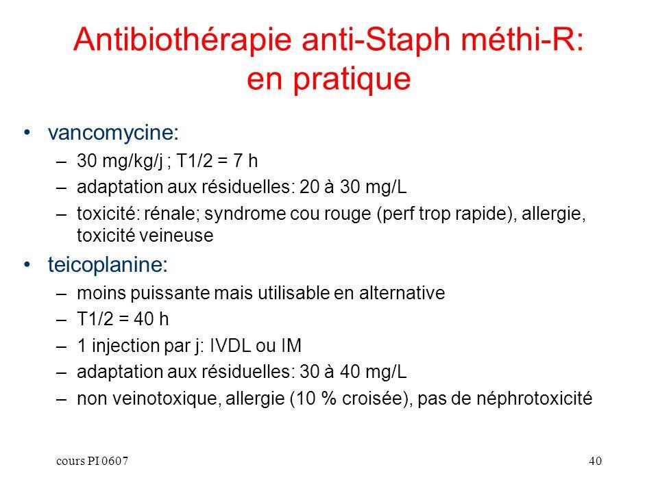 cours PI 060740 vancomycine: –30 mg/kg/j ; T1/2 = 7 h –adaptation aux résiduelles: 20 à 30 mg/L –toxicité: rénale; syndrome cou rouge (perf trop rapid