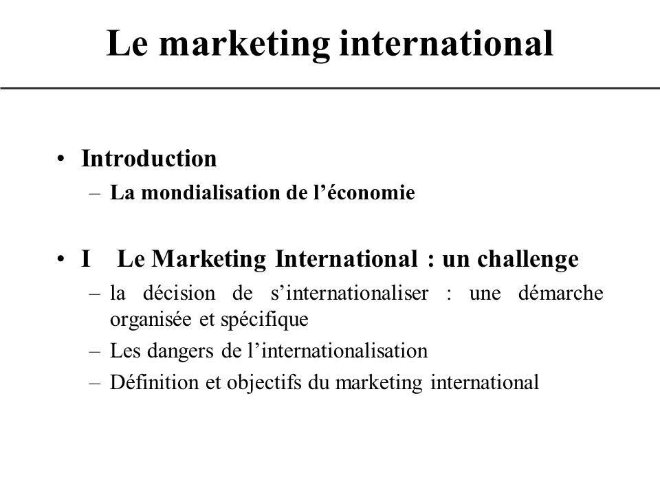 Le marketing international Introduction –La mondialisation de léconomie I Le Marketing International : un challenge –la décision de sinternationaliser