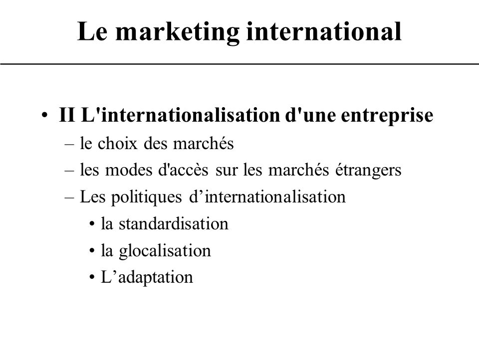 III L élaboration du plan marketing international –la politique du produit à l international –la politique du prix à l international –la politique de distribution à l international –la politique de communication à l international Conclusion Le marketing international