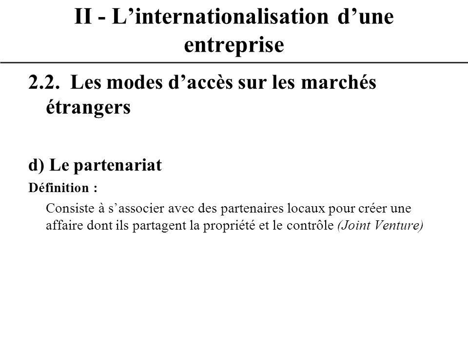 2.2. Les modes daccès sur les marchés étrangers d) Le partenariat Définition : Consiste à sassocier avec des partenaires locaux pour créer une affaire