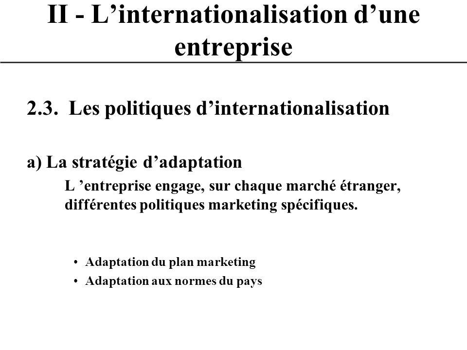 2.3. Les politiques dinternationalisation a) La stratégie dadaptation L entreprise engage, sur chaque marché étranger, différentes politiques marketin