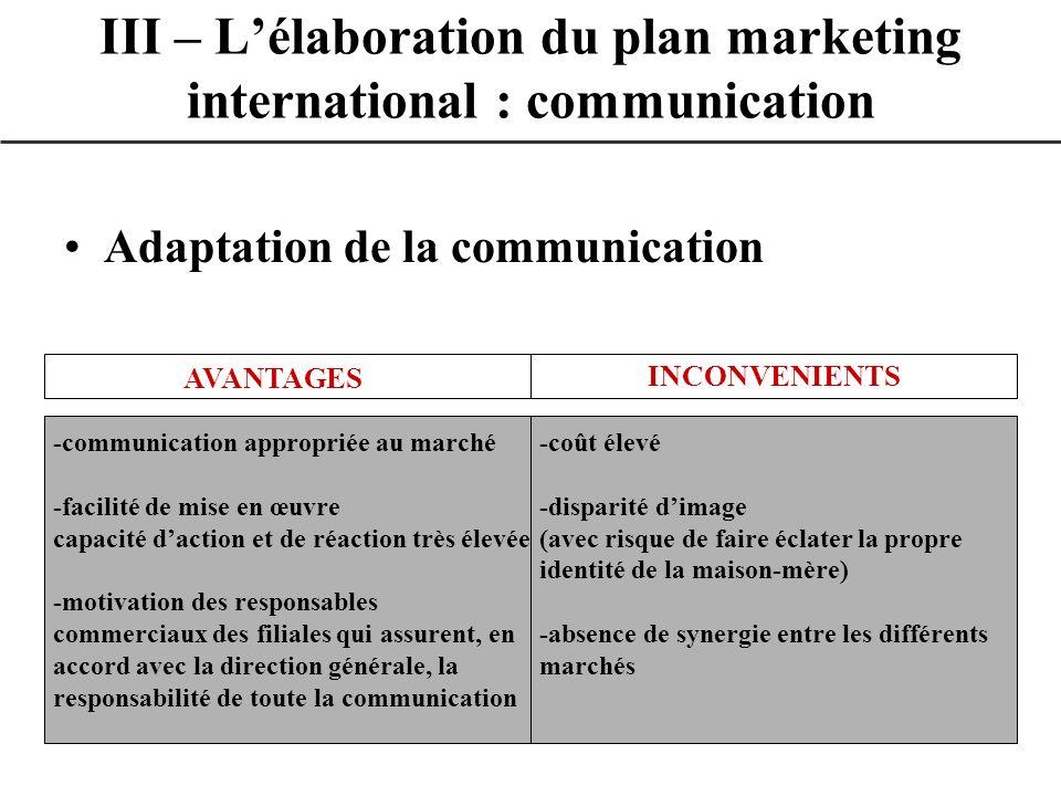 Adaptation de la communication III – Lélaboration du plan marketing international : communication AVANTAGES INCONVENIENTS -communication appropriée au