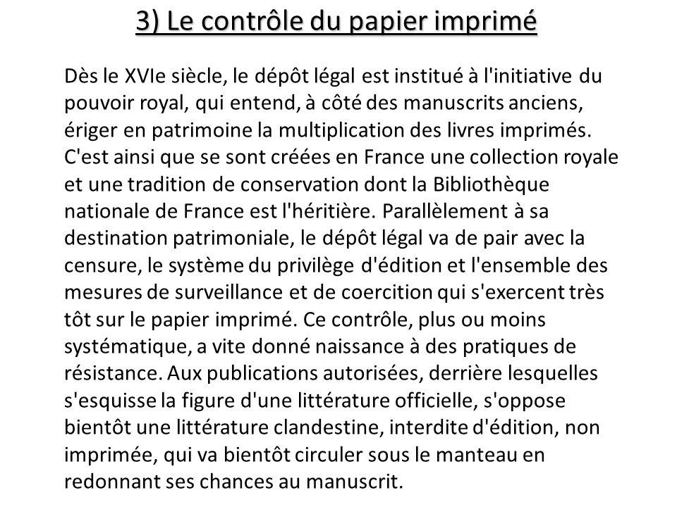 3) Le contrôle du papier imprimé Dès le XVIe siècle, le dépôt légal est institué à l'initiative du pouvoir royal, qui entend, à côté des manuscrits an