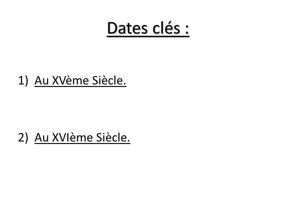 Dates clés : 1)Au XVème Siècle. 2)Au XVIème Siècle.