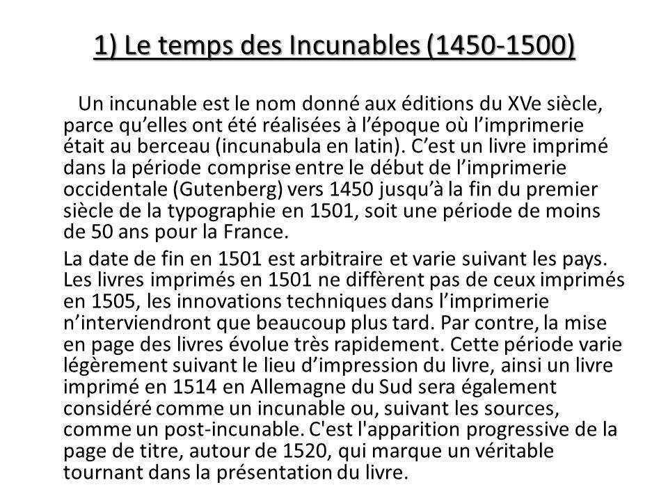 1) Le temps des Incunables (1450-1500) Un incunable est le nom donné aux éditions du XVe siècle, parce quelles ont été réalisées à lépoque où limprimerie était au berceau (incunabula en latin).