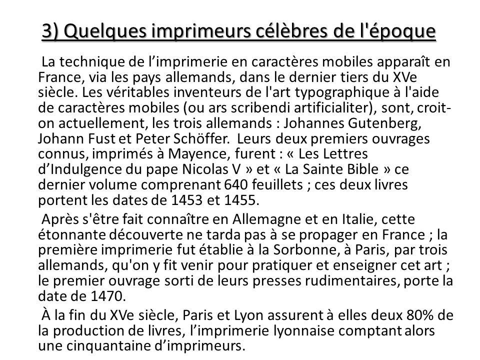 3) Quelques imprimeurs célèbres de l'époque La technique de limprimerie en caractères mobiles apparaît en France, via les pays allemands, dans le dern