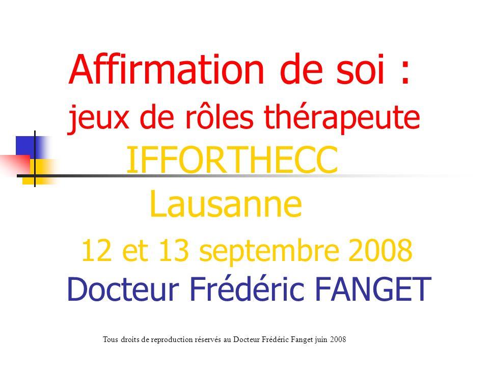 Affirmation de soi : jeux de rôles thérapeute IFFORTHECC Lausanne 12 et 13 septembre 2008 Docteur Frédéric FANGET Tous droits de reproduction réservés