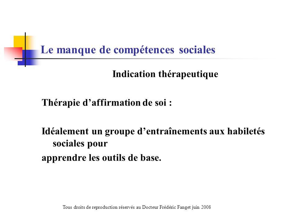 Le manque de compétences sociales Indication thérapeutique Thérapie daffirmation de soi : Idéalement un groupe dentraînements aux habiletés sociales p