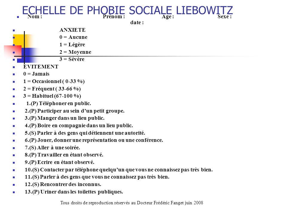 ECHELLE DE PHOBIE SOCIALE LIEBOWITZ Nom :Prénom : Age :Sexe : date : ANXIETE 0 = Aucune 1 = Légère 2 = Moyenne 3 = Sévère EVITEMENT 0 = Jamais 1 = Occ