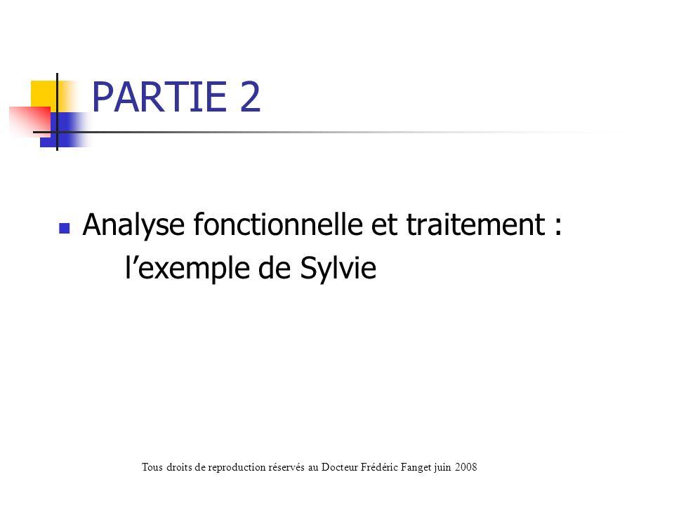 PARTIE 2 Analyse fonctionnelle et traitement : lexemple de Sylvie Tous droits de reproduction réservés au Docteur Frédéric Fanget juin 2008
