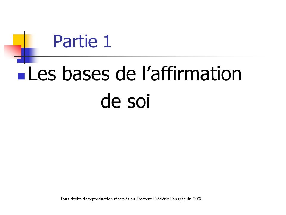 Partie 1 Les bases de laffirmation de soi Tous droits de reproduction réservés au Docteur Frédéric Fanget juin 2008