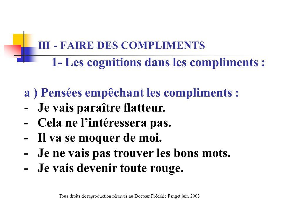 1- Les cognitions dans les compliments : a ) Pensées empêchant les compliments : - Je vais paraître flatteur. - Cela ne lintéressera pas. - Il va se m