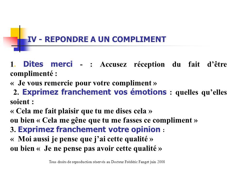 1. Dites merci - : Accusez réception du fait dêtre complimenté : « Je vous remercie pour votre compliment » 2. Exprimez franchement vos émotions : que