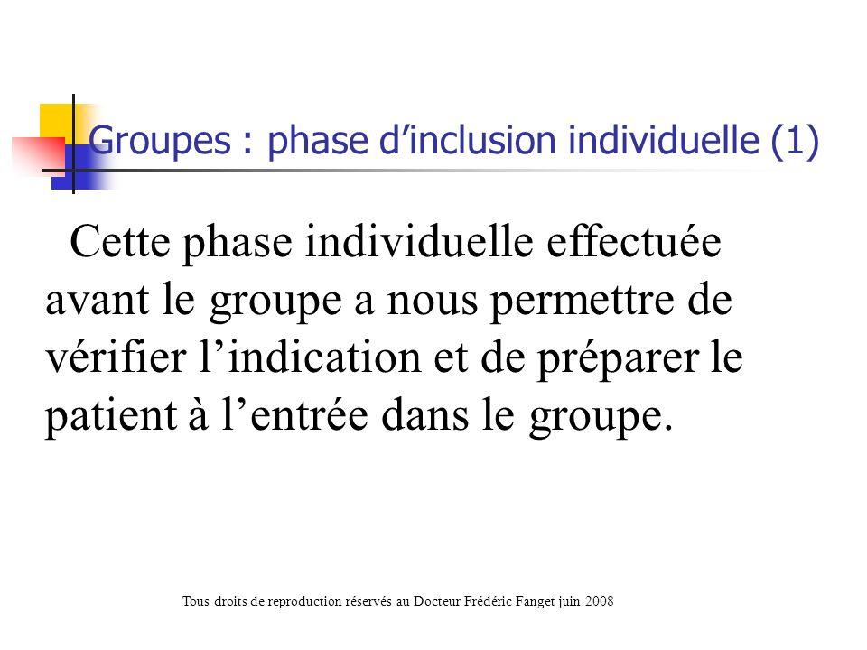 Cette phase individuelle effectuée avant le groupe a nous permettre de vérifier lindication et de préparer le patient à lentrée dans le groupe. Groupe