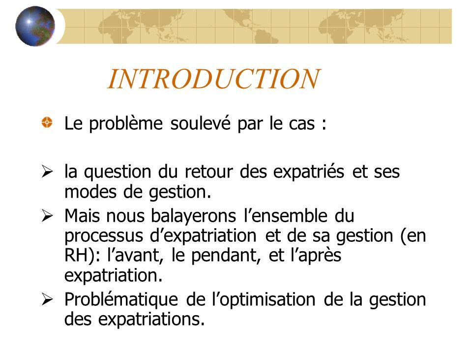 INTRODUCTION Le problème soulevé par le cas : la question du retour des expatriés et ses modes de gestion. Mais nous balayerons lensemble du processus
