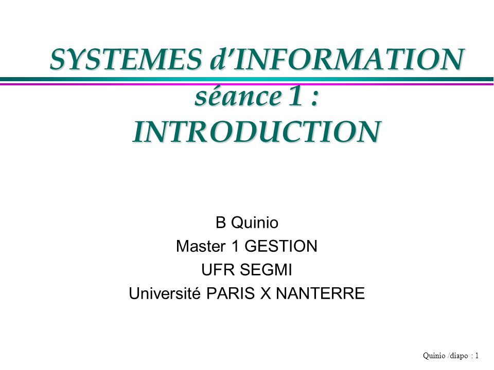 Quinio /diapo : 1 SYSTEMES dINFORMATION séance 1 : INTRODUCTION B Quinio Master 1 GESTION UFR SEGMI Université PARIS X NANTERRE