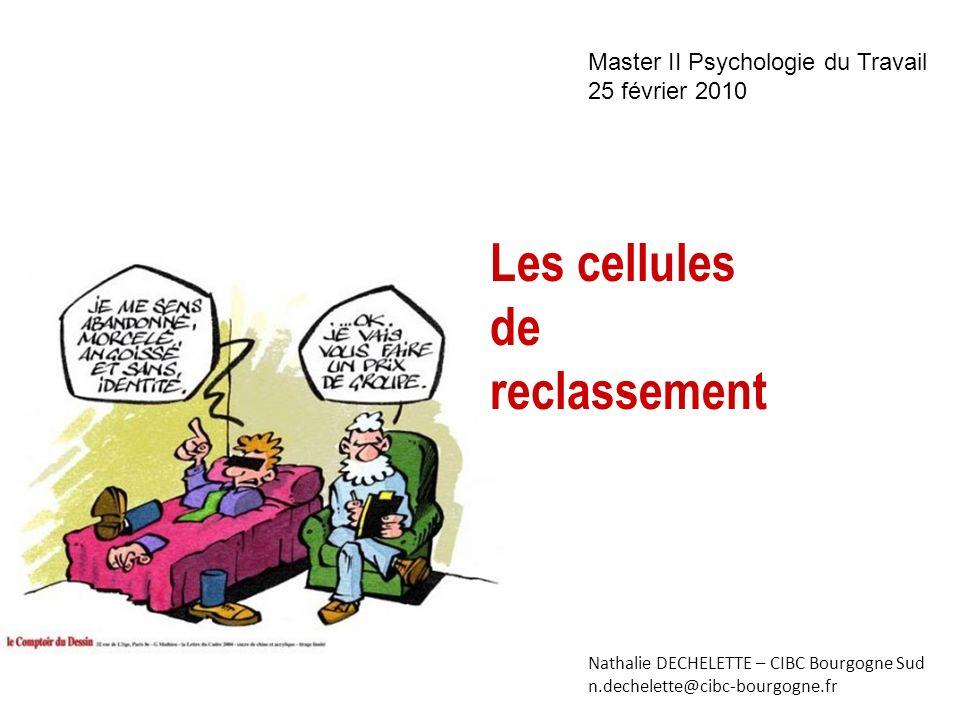 Nathalie DECHELETTE – CIBC Bourgogne Sud n.dechelette@cibc-bourgogne.fr Master II Psychologie du Travail 25 février 2010 Les cellules de reclassement