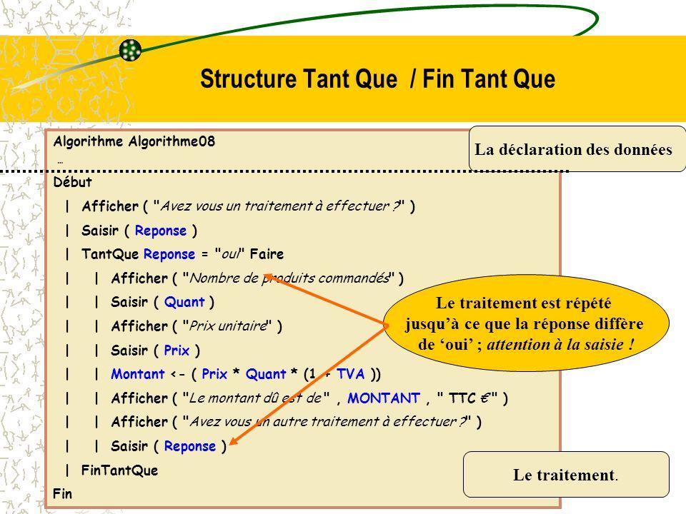 Algorithme Algorithme10 … Début | Afficher ( Quel est le nombre de traitement à réaliser ? ) | Saisir ( N ) | Pour I <- 1 à N Faire | | Afficher ( Nombre de produits commandés ) | | Saisir ( Quant ) | | Afficher ( Prix unitaire ) | | Saisir ( Prix ) | | Montant <- ( Prix * ( 1 + TVA ) * Quant ) | | Afficher ( Le montant dû est de , MONTANT, TTC ) | FinPour Fin La déclaration des données Le traitement.