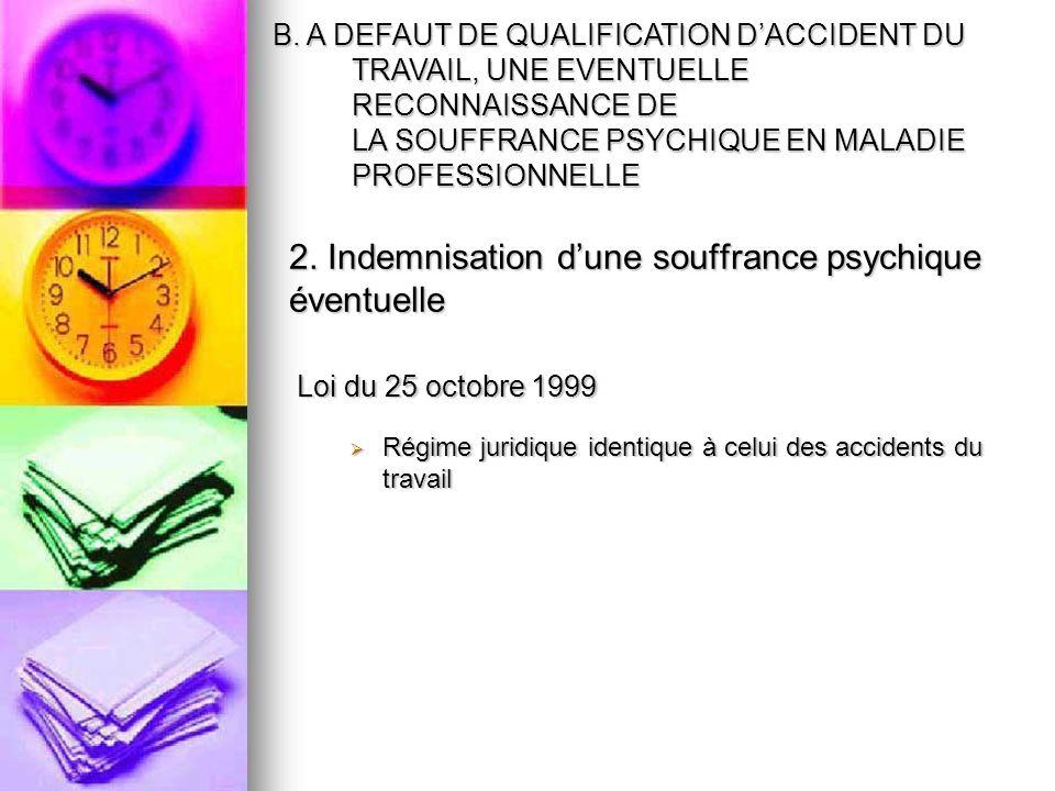 2. Indemnisation dune souffrance psychique éventuelle Loi du 25 octobre 1999 Régime juridique identique à celui des accidents du travail Régime juridi