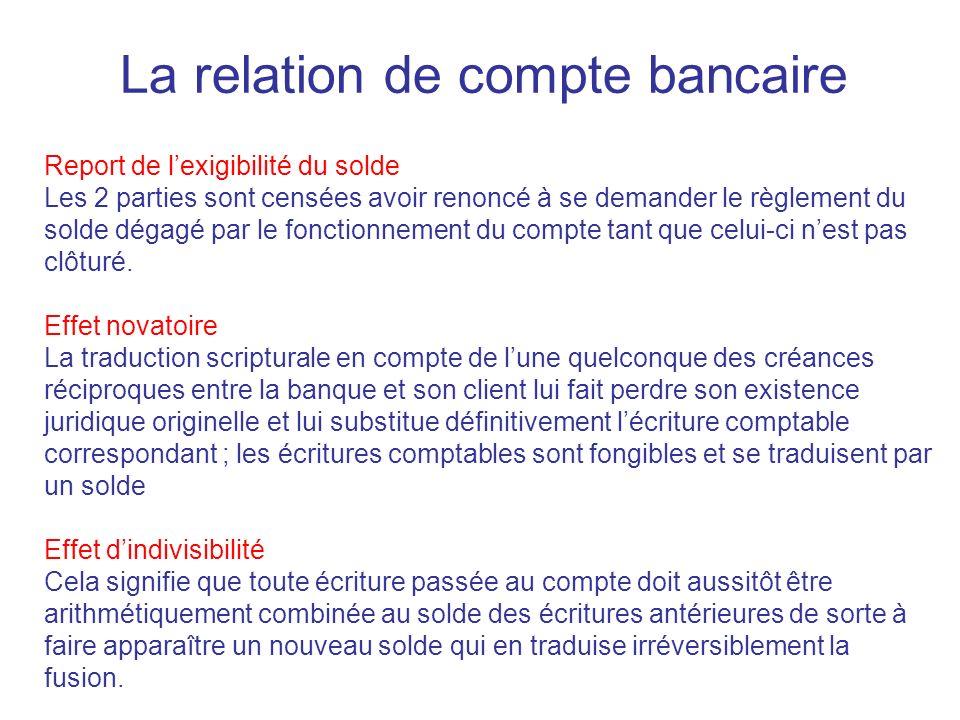 La relation de compte bancaire Report de lexigibilité du solde Les 2 parties sont censées avoir renoncé à se demander le règlement du solde dégagé par le fonctionnement du compte tant que celui-ci nest pas clôturé.
