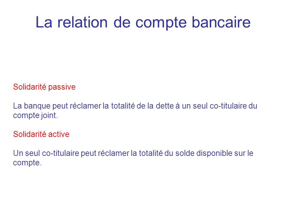 La relation de compte bancaire Solidarité passive La banque peut réclamer la totalité de la dette à un seul co-titulaire du compte joint. Solidarité a