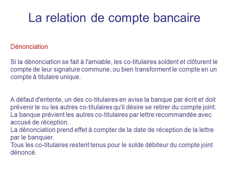 La relation de compte bancaire Dénonciation Si la dénonciation se fait à l amiable, les co-titulaires soldent et clôturent le compte de leur signature commune, ou bien transforment le compte en un compte à titulaire unique.